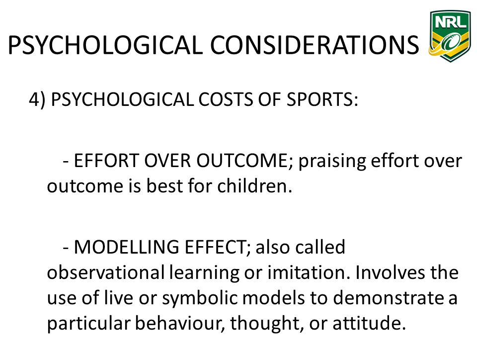 PSYCHOLOGICAL CONSIDERATIONS 4) PSYCHOLOGICAL COSTS OF SPORTS: - EFFORT OVER OUTCOME; praising effort over outcome is best for children.