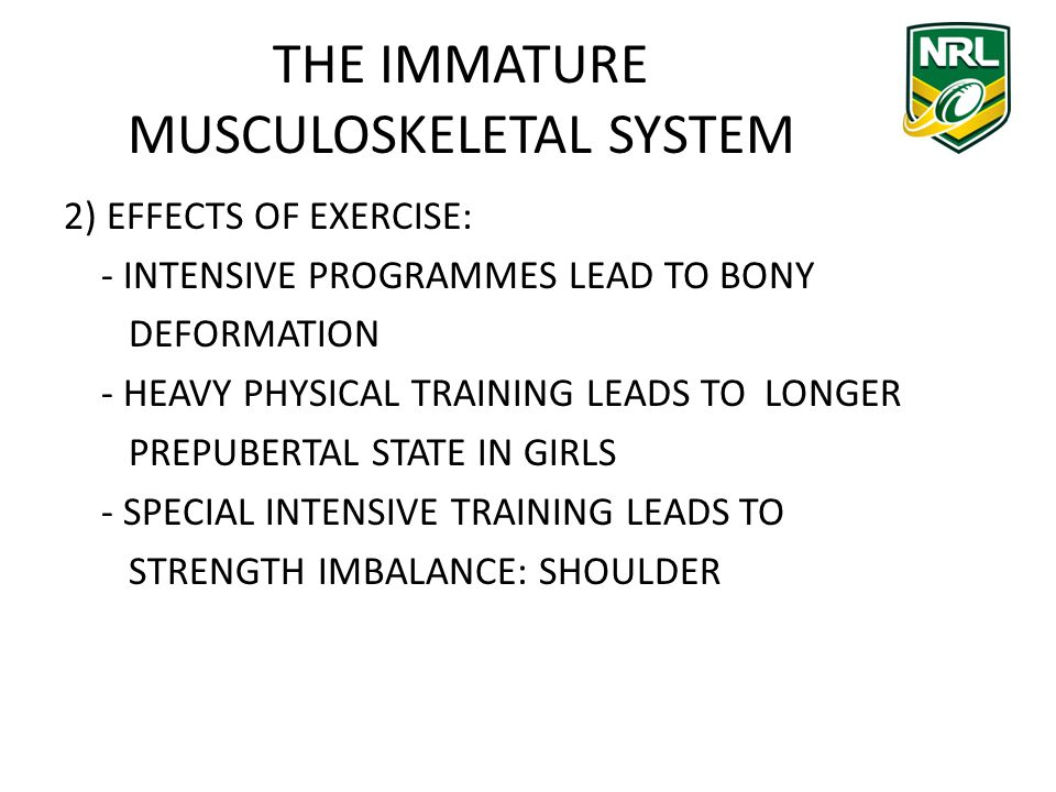 THE IMMATURE MUSCULOSKELETAL SYSTEM 2) EFFECTS OF EXERCISE: - INTENSIVE PROGRAMMES LEAD TO BONY DEFORMATION - HEAVY PHYSICAL TRAINING LEADS TO LONGER PREPUBERTAL STATE IN GIRLS - SPECIAL INTENSIVE TRAINING LEADS TO STRENGTH IMBALANCE: SHOULDER