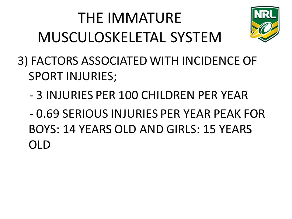 THE IMMATURE MUSCULOSKELETAL SYSTEM 3) FACTORS ASSOCIATED WITH INCIDENCE OF SPORT INJURIES; - 3 INJURIES PER 100 CHILDREN PER YEAR - 0.69 SERIOUS INJURIES PER YEAR PEAK FOR BOYS: 14 YEARS OLD AND GIRLS: 15 YEARS OLD