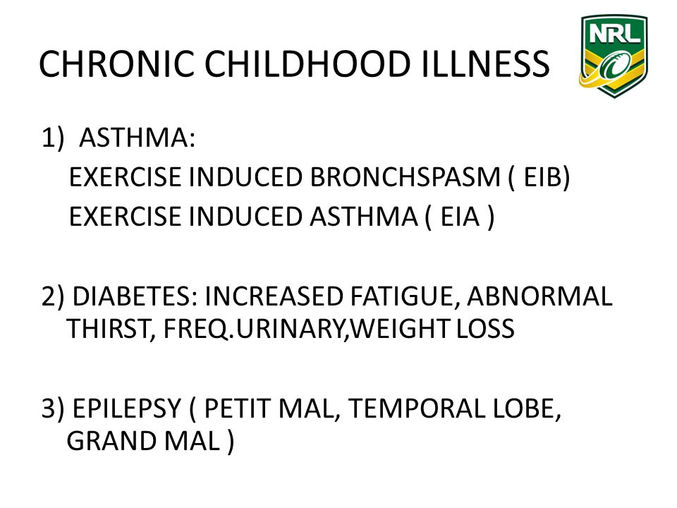 CHRONIC CHILDHOOD ILLNESS 1)ASTHMA: EXERCISE INDUCED BRONCHSPASM ( EIB) EXERCISE INDUCED ASTHMA ( EIA ) 2) DIABETES: INCREASED FATIGUE, ABNORMAL THIRST, FREQ.URINARY,WEIGHT LOSS 3) EPILEPSY ( PETIT MAL, TEMPORAL LOBE, GRAND MAL )