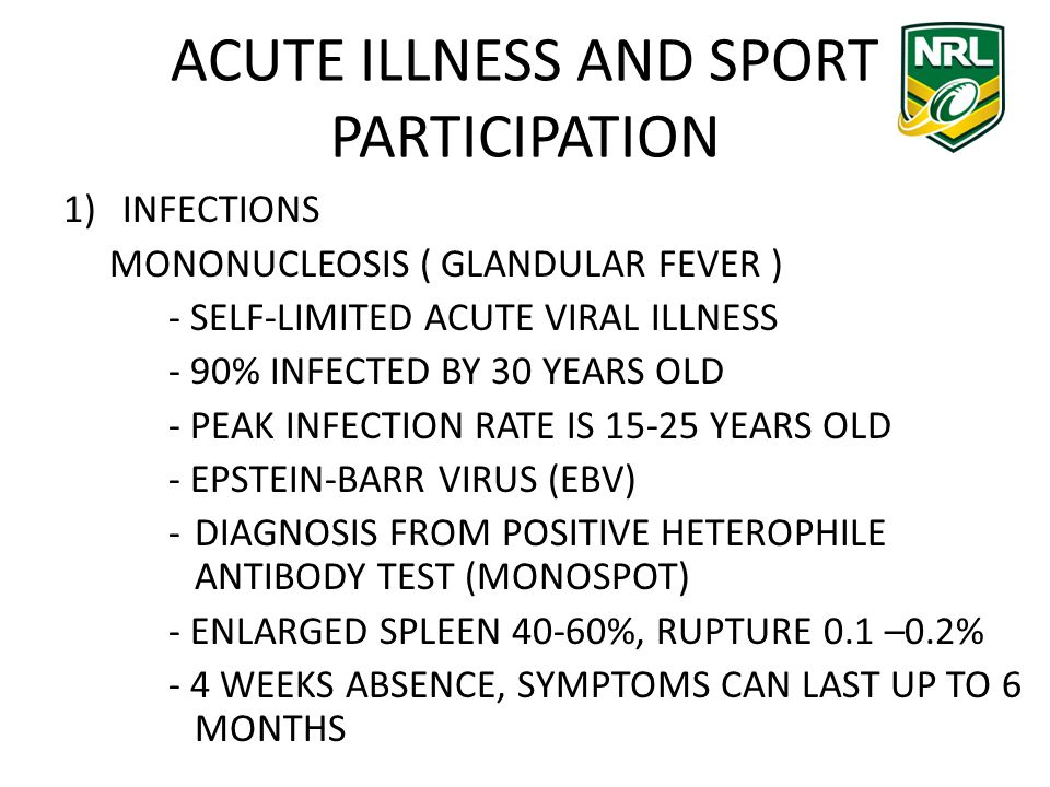 ACUTE ILLNESS AND SPORT PARTICIPATION 1)INFECTIONS MONONUCLEOSIS ( GLANDULAR FEVER ) - SELF-LIMITED ACUTE VIRAL ILLNESS - 90% INFECTED BY 30 YEARS OLD - PEAK INFECTION RATE IS 15-25 YEARS OLD - EPSTEIN-BARR VIRUS (EBV) -DIAGNOSIS FROM POSITIVE HETEROPHILE ANTIBODY TEST (MONOSPOT) - ENLARGED SPLEEN 40-60%, RUPTURE 0.1 –0.2% - 4 WEEKS ABSENCE, SYMPTOMS CAN LAST UP TO 6 MONTHS