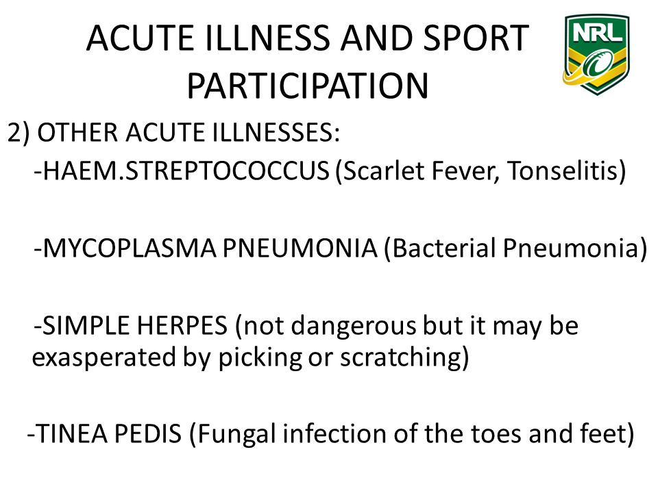 ACUTE ILLNESS AND SPORT PARTICIPATION 2) OTHER ACUTE ILLNESSES: -HAEM.STREPTOCOCCUS (Scarlet Fever, Tonselitis) -MYCOPLASMA PNEUMONIA (Bacterial Pneumonia) -SIMPLE HERPES (not dangerous but it may be exasperated by picking or scratching) -TINEA PEDIS (Fungal infection of the toes and feet)