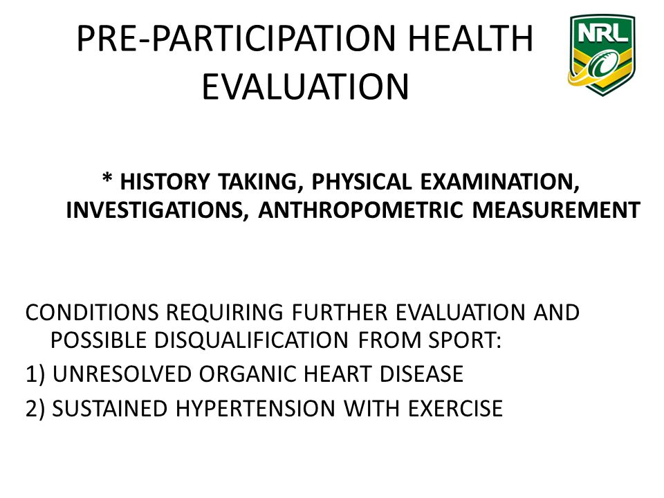 PRE-PARTICIPATION HEALTH EVALUATION * HISTORY TAKING, PHYSICAL EXAMINATION, INVESTIGATIONS, ANTHROPOMETRIC MEASUREMENT CONDITIONS REQUIRING FURTHER EVALUATION AND POSSIBLE DISQUALIFICATION FROM SPORT: 1) UNRESOLVED ORGANIC HEART DISEASE 2) SUSTAINED HYPERTENSION WITH EXERCISE