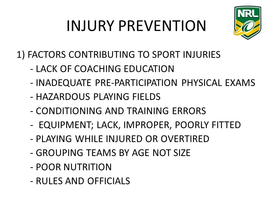 INJURY PREVENTION 1) FACTORS CONTRIBUTING TO SPORT INJURIES - LACK OF COACHING EDUCATION - INADEQUATE PRE-PARTICIPATION PHYSICAL EXAMS - HAZARDOUS PLAYING FIELDS - CONDITIONING AND TRAINING ERRORS -EQUIPMENT; LACK, IMPROPER, POORLY FITTED - PLAYING WHILE INJURED OR OVERTIRED - GROUPING TEAMS BY AGE NOT SIZE - POOR NUTRITION - RULES AND OFFICIALS