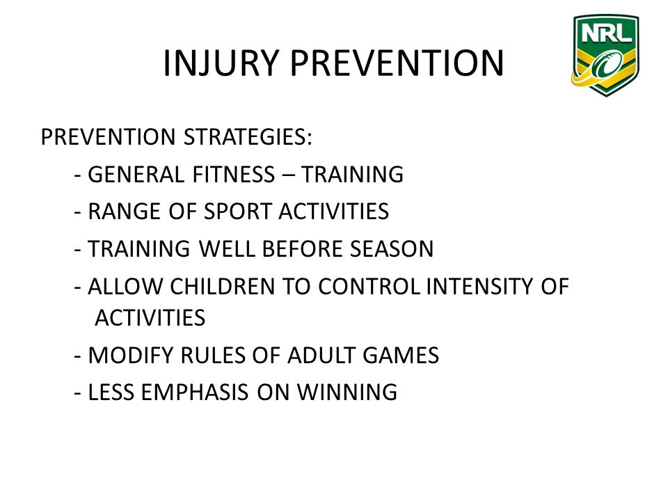 INJURY PREVENTION PREVENTION STRATEGIES: - GENERAL FITNESS – TRAINING - RANGE OF SPORT ACTIVITIES - TRAINING WELL BEFORE SEASON - ALLOW CHILDREN TO CONTROL INTENSITY OF ACTIVITIES - MODIFY RULES OF ADULT GAMES - LESS EMPHASIS ON WINNING
