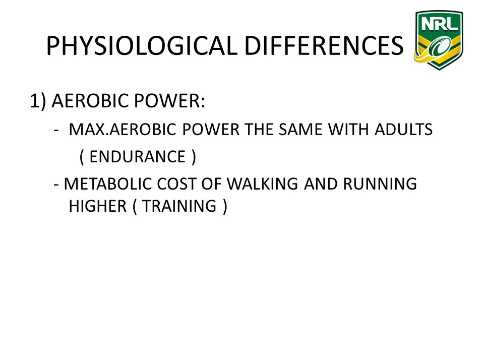 PHYSIOLOGICAL DIFFERENCES 1) AEROBIC POWER: -MAX.AEROBIC POWER THE SAME WITH ADULTS ( ENDURANCE ) - METABOLIC COST OF WALKING AND RUNNING HIGHER ( TRAINING )