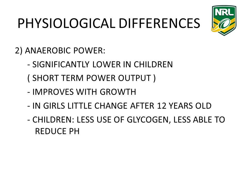 PHYSIOLOGICAL DIFFERENCES 2) ANAEROBIC POWER: - SIGNIFICANTLY LOWER IN CHILDREN ( SHORT TERM POWER OUTPUT ) - IMPROVES WITH GROWTH - IN GIRLS LITTLE CHANGE AFTER 12 YEARS OLD - CHILDREN: LESS USE OF GLYCOGEN, LESS ABLE TO REDUCE PH
