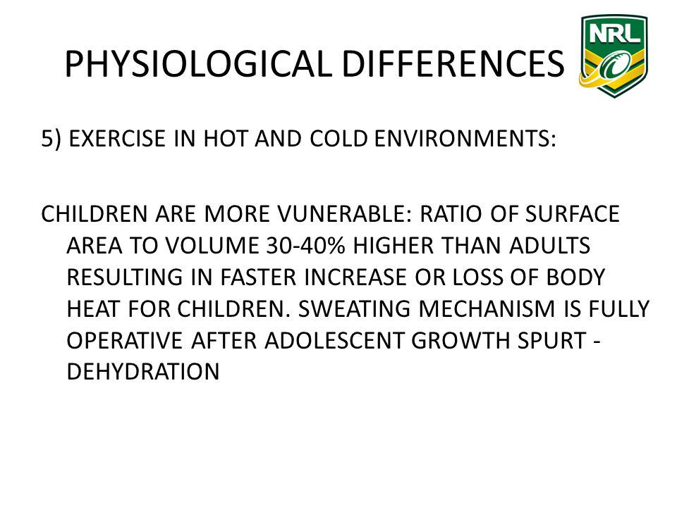 PHYSIOLOGICAL DIFFERENCES 5) EXERCISE IN HOT AND COLD ENVIRONMENTS: CHILDREN ARE MORE VUNERABLE: RATIO OF SURFACE AREA TO VOLUME 30-40% HIGHER THAN ADULTS RESULTING IN FASTER INCREASE OR LOSS OF BODY HEAT FOR CHILDREN.