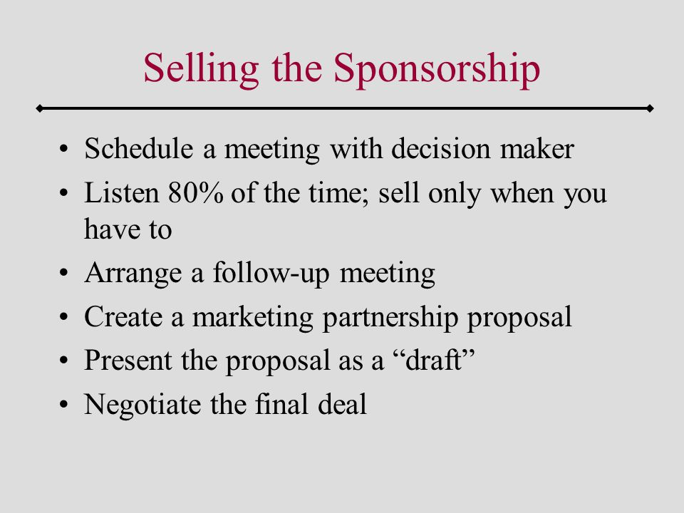 Selling the Sponsorship Schedule a meeting with decision maker Listen 80% of the time; sell only when you have to Arrange a follow-up meeting Create a marketing partnership proposal Present the proposal as a draft Negotiate the final deal