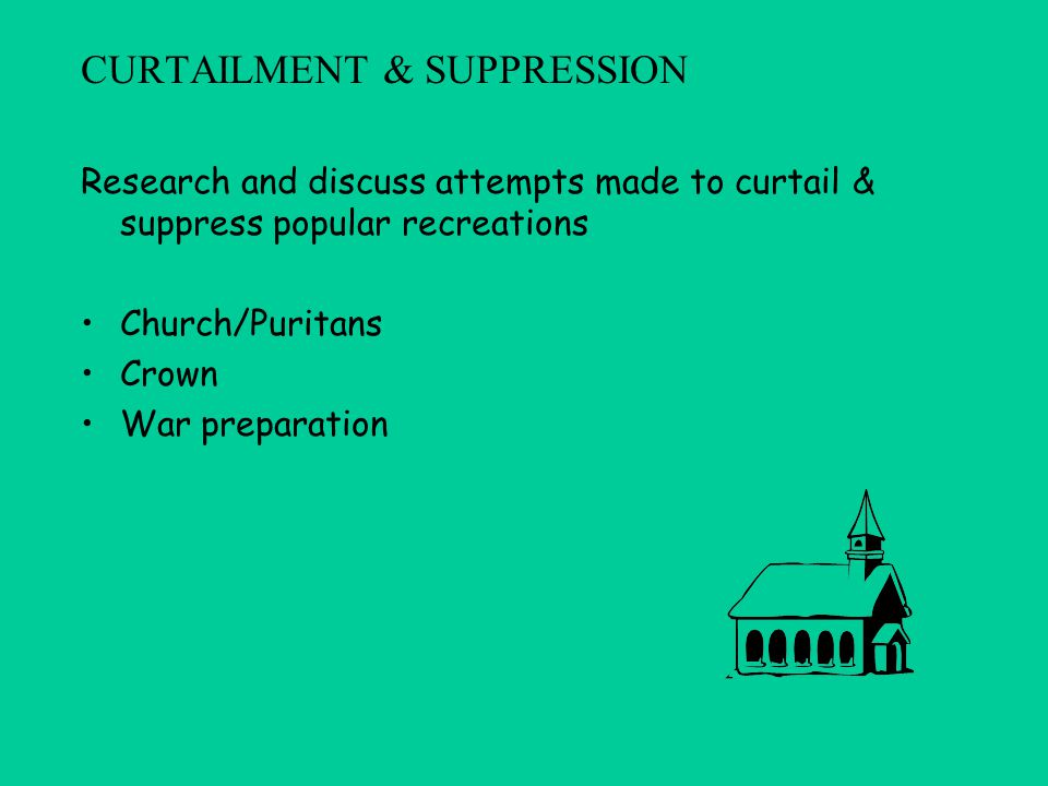 CURTAILMENT & SUPPRESSION Research and discuss attempts made to curtail & suppress popular recreations Church/Puritans Crown War preparation