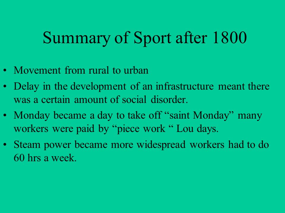 Summary of Sport after 1800 Movement from rural to urban Delay in the development of an infrastructure meant there was a certain amount of social disorder.