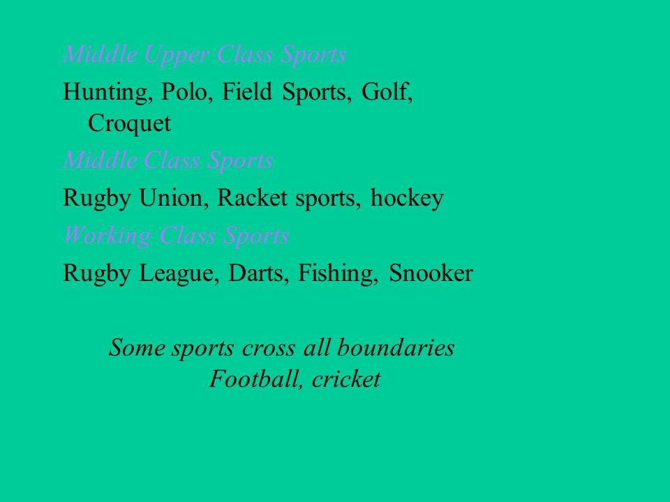 Middle Upper Class Sports Hunting, Polo, Field Sports, Golf, Croquet Middle Class Sports Rugby Union, Racket sports, hockey Working Class Sports Rugby League, Darts, Fishing, Snooker Some sports cross all boundaries Football, cricket
