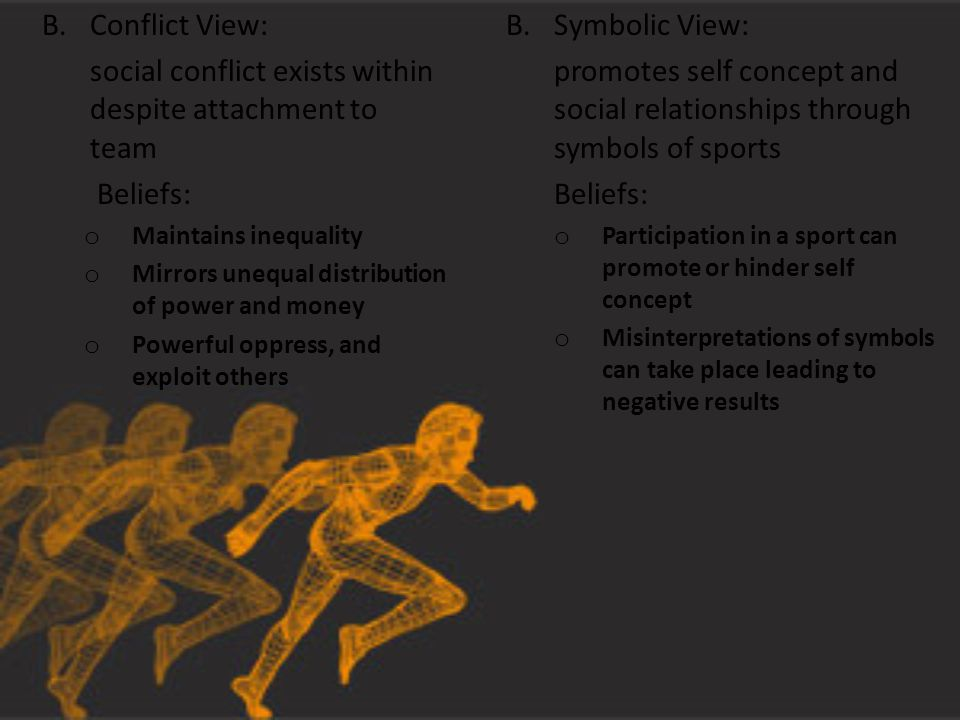 B.Conflict View: social conflict exists within despite attachment to team Beliefs: o Maintains inequality o Mirrors unequal distribution of power and money o Powerful oppress, and exploit others B.Symbolic View: promotes self concept and social relationships through symbols of sports Beliefs: o Participation in a sport can promote or hinder self concept o Misinterpretations of symbols can take place leading to negative results