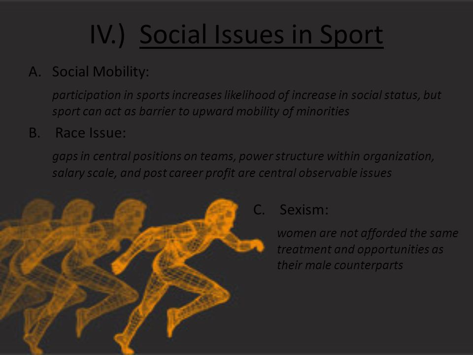IV.) Social Issues in Sport A.Social Mobility: participation in sports increases likelihood of increase in social status, but sport can act as barrier to upward mobility of minorities B.