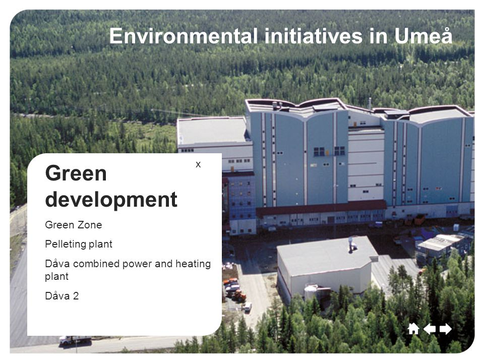 Umeå CultureSportCommerceGrowthEducationLeisu re Future Umeå Culture SportCommerce Growth EducationLeisure Future Green development Green Zone Pelleting plant Dåva combined power and heating plant Dåva 2 Environmental initiatives in Umeå x