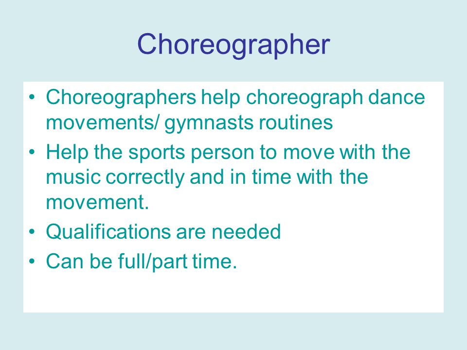 Choreographer Choreographers help choreograph dance movements/ gymnasts routines Help the sports person to move with the music correctly and in time with the movement.