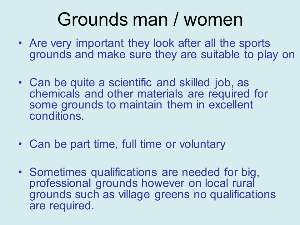 Grounds man / women Are very important they look after all the sports grounds and make sure they are suitable to play on Can be quite a scientific and skilled job, as chemicals and other materials are required for some grounds to maintain them in excellent conditions.