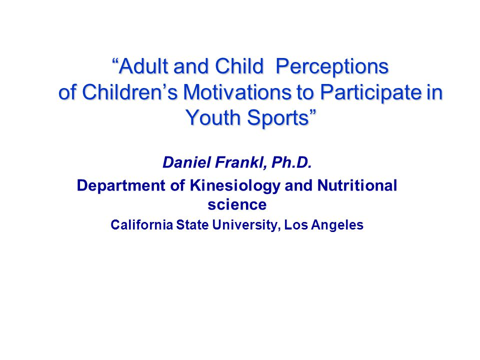 Adult and Child Perceptions of Childrens Motivations to Participate in Youth Sports Daniel Frankl, Ph.D.