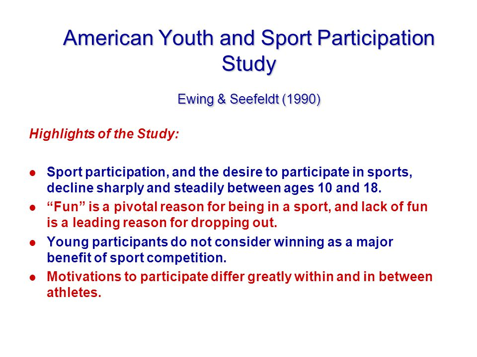 American Youth and Sport Participation Study Ewing & Seefeldt (1990) Highlights of the Study: l Sport participation, and the desire to participate in sports, decline sharply and steadily between ages 10 and 18.