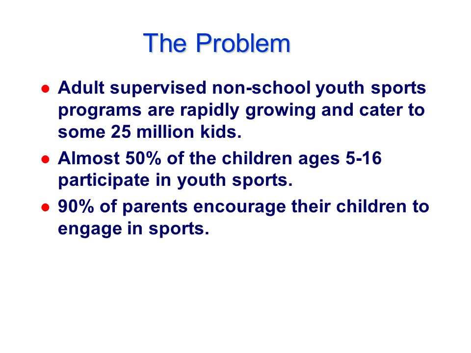 The Problem l Adult supervised non-school youth sports programs are rapidly growing and cater to some 25 million kids.