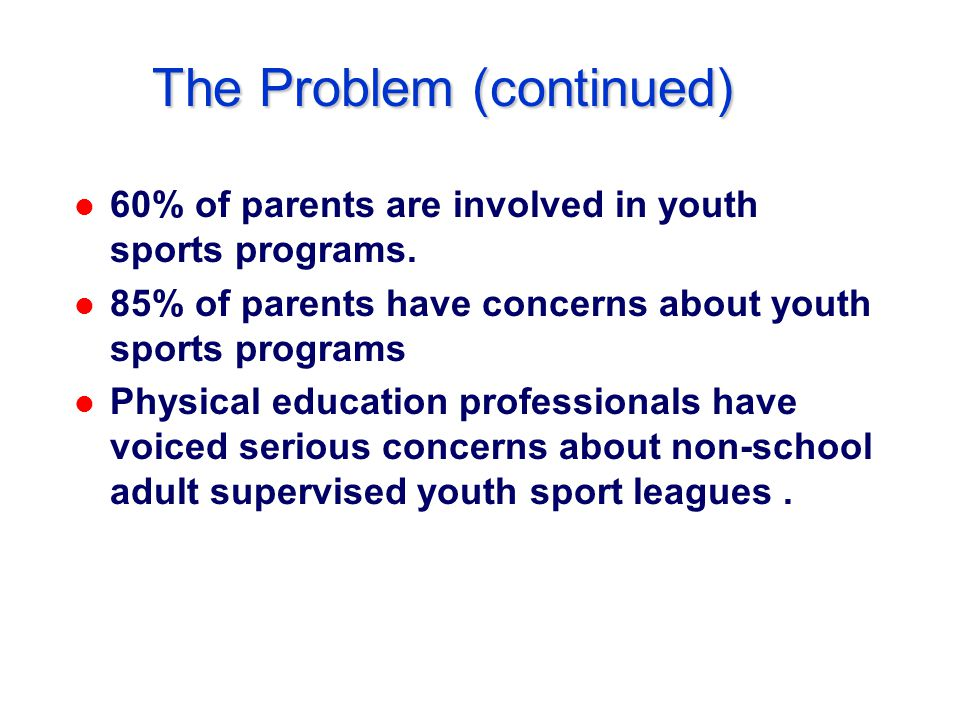 The Problem (continued) l 60% of parents are involved in youth sports programs.