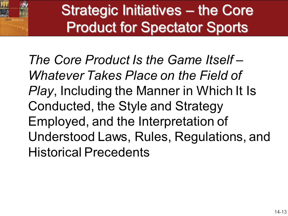 14-13 Strategic Initiatives – the Core Product for Spectator Sports The Core Product Is the Game Itself – Whatever Takes Place on the Field of Play, Including the Manner in Which It Is Conducted, the Style and Strategy Employed, and the Interpretation of Understood Laws, Rules, Regulations, and Historical Precedents