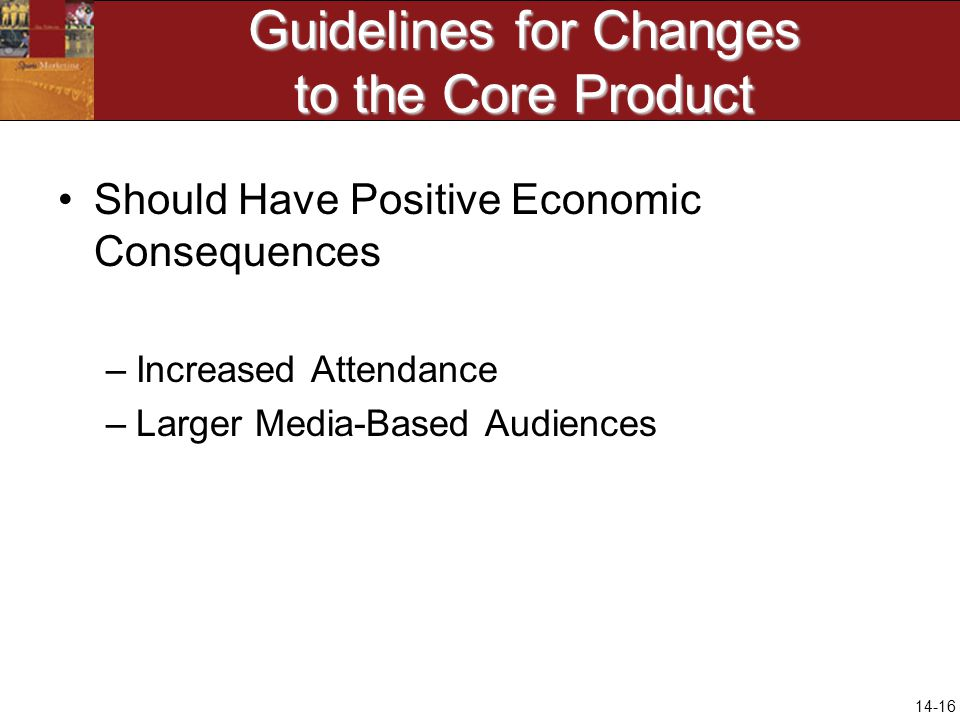 14-16 Guidelines for Changes to the Core Product Should Have Positive Economic Consequences –Increased Attendance –Larger Media-Based Audiences