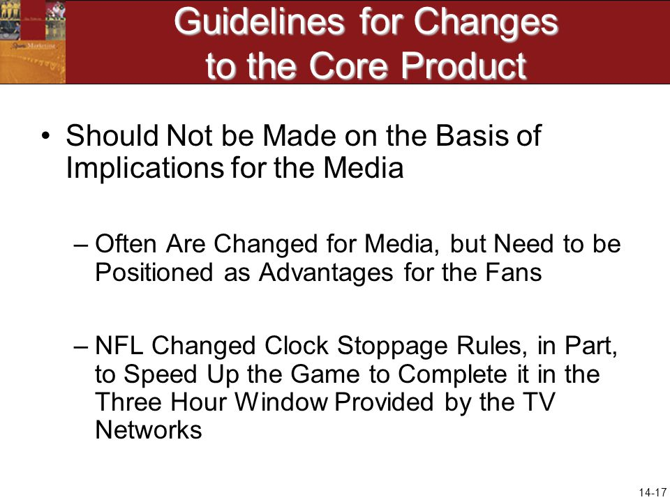 14-17 Guidelines for Changes to the Core Product Should Not be Made on the Basis of Implications for the Media –Often Are Changed for Media, but Need to be Positioned as Advantages for the Fans –NFL Changed Clock Stoppage Rules, in Part, to Speed Up the Game to Complete it in the Three Hour Window Provided by the TV Networks
