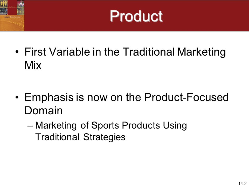 14-2Product First Variable in the Traditional Marketing Mix Emphasis is now on the Product-Focused Domain –Marketing of Sports Products Using Traditional Strategies
