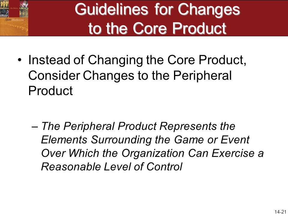 14-21 Guidelines for Changes to the Core Product Instead of Changing the Core Product, Consider Changes to the Peripheral Product –The Peripheral Product Represents the Elements Surrounding the Game or Event Over Which the Organization Can Exercise a Reasonable Level of Control