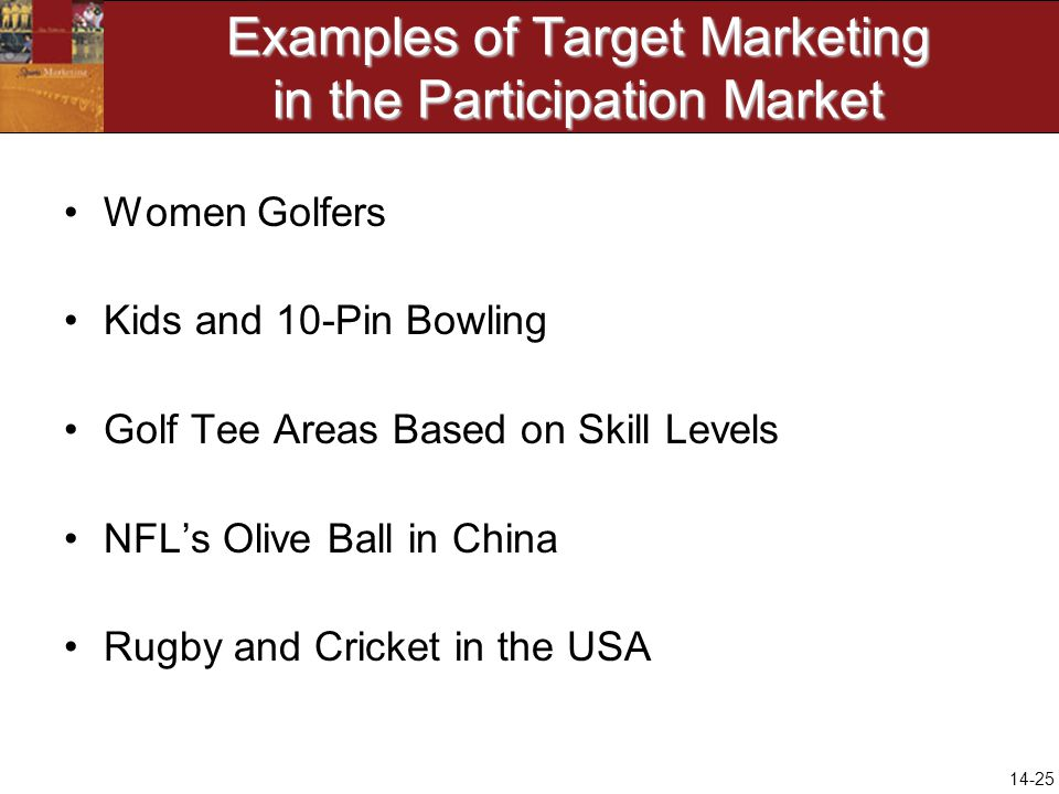 14-25 Examples of Target Marketing in the Participation Market Women Golfers Kids and 10-Pin Bowling Golf Tee Areas Based on Skill Levels NFLs Olive Ball in China Rugby and Cricket in the USA