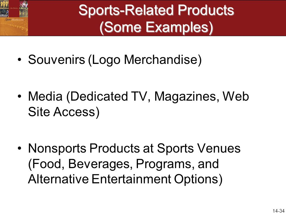 14-34 Sports-Related Products (Some Examples) Souvenirs (Logo Merchandise) Media (Dedicated TV, Magazines, Web Site Access) Nonsports Products at Sports Venues (Food, Beverages, Programs, and Alternative Entertainment Options)