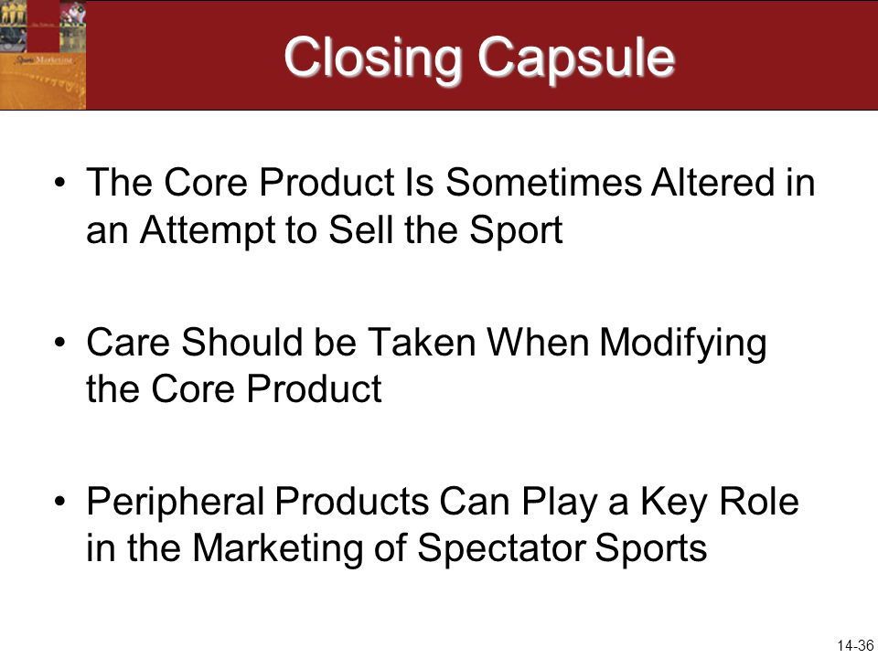 14-36 Closing Capsule The Core Product Is Sometimes Altered in an Attempt to Sell the Sport Care Should be Taken When Modifying the Core Product Peripheral Products Can Play a Key Role in the Marketing of Spectator Sports