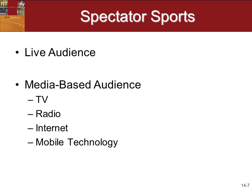 14-7 Spectator Sports Live Audience Media-Based Audience –TV –Radio –Internet –Mobile Technology