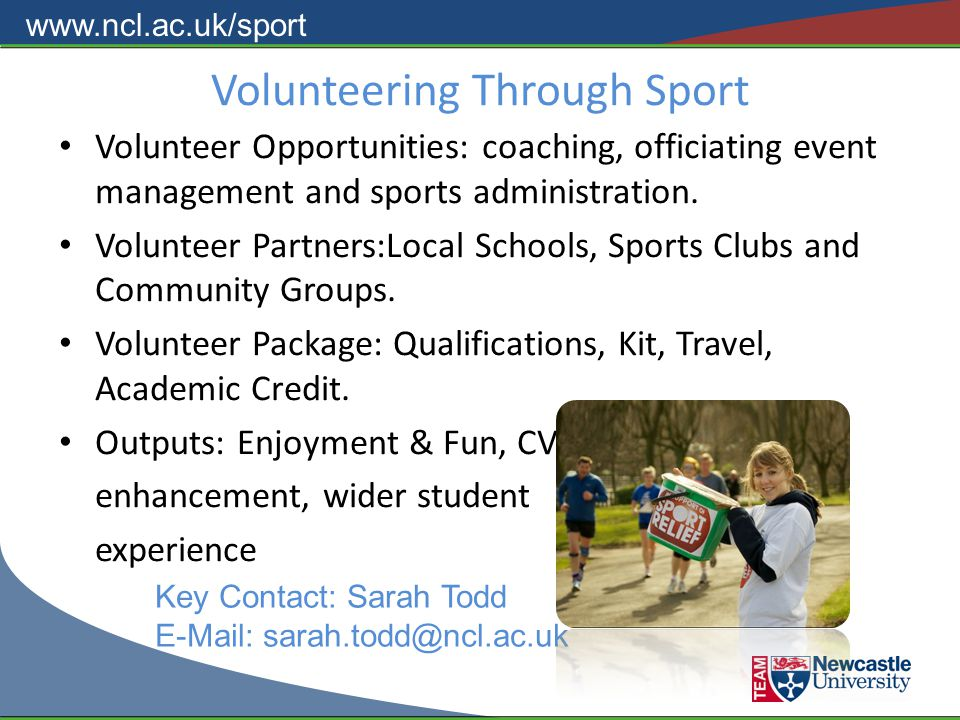 www.ncl.ac.uk/sport Volunteering Through Sport Volunteer Opportunities: coaching, officiating event management and sports administration.