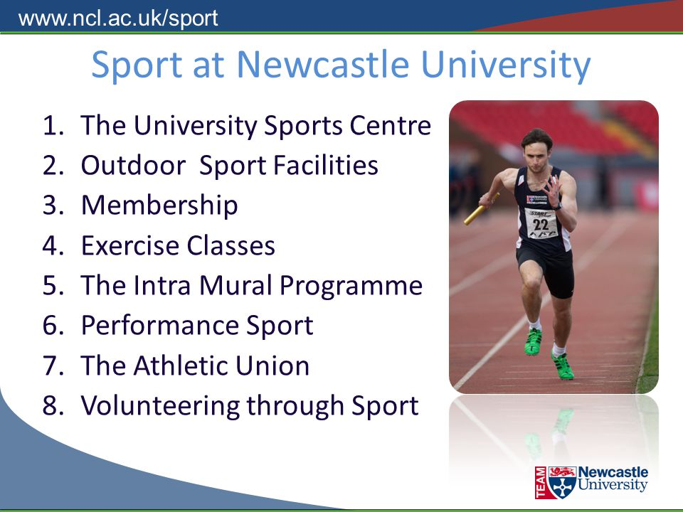 www.ncl.ac.uk/sport Sport at Newcastle University 1.The University Sports Centre 2.Outdoor Sport Facilities 3.Membership 4.Exercise Classes 5.The Intra Mural Programme 6.Performance Sport 7.The Athletic Union 8.Volunteering through Sport