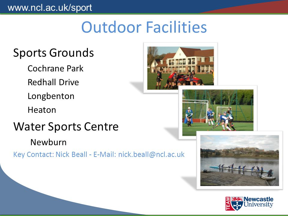 www.ncl.ac.uk/sport Outdoor Facilities Sports Grounds Cochrane Park Redhall Drive Longbenton Heaton Water Sports Centre Newburn Key Contact: Nick Beall - E-Mail: nick.beall@ncl.ac.uk