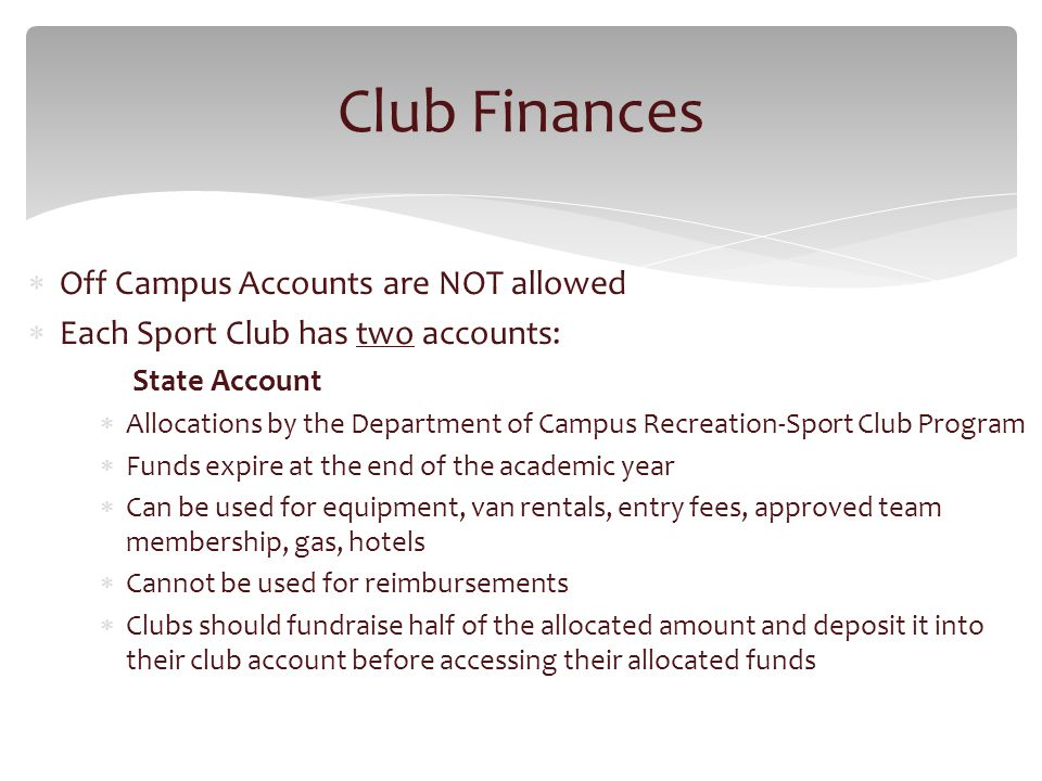 Off Campus Accounts are NOT allowed Each Sport Club has two accounts: State Account Allocations by the Department of Campus Recreation-Sport Club Program Funds expire at the end of the academic year Can be used for equipment, van rentals, entry fees, approved team membership, gas, hotels Cannot be used for reimbursements Clubs should fundraise half of the allocated amount and deposit it into their club account before accessing their allocated funds Club Finances
