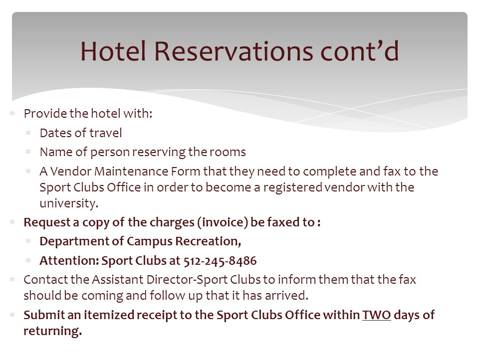 Provide the hotel with: Dates of travel Name of person reserving the rooms A Vendor Maintenance Form that they need to complete and fax to the Sport Clubs Office in order to become a registered vendor with the university.