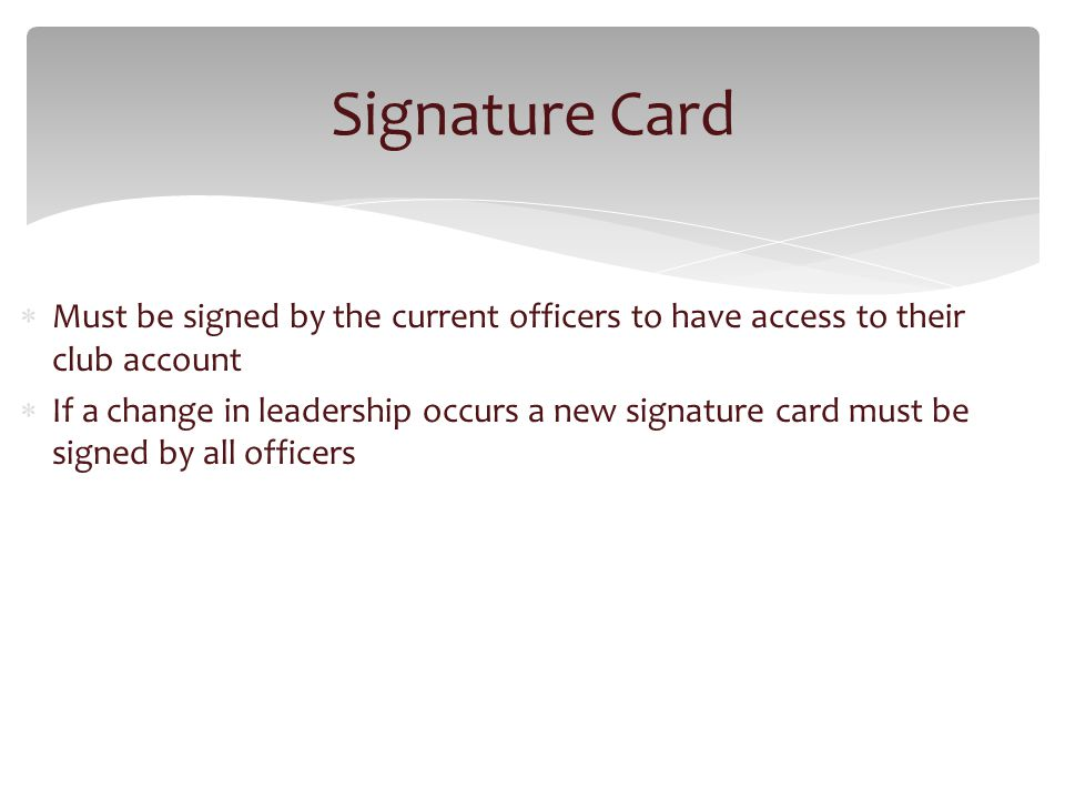 Must be signed by the current officers to have access to their club account If a change in leadership occurs a new signature card must be signed by all officers Signature Card
