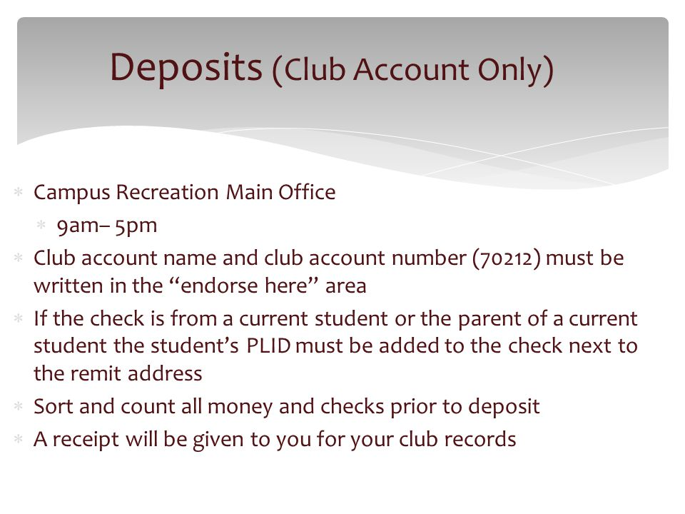 Campus Recreation Main Office 9am– 5pm Club account name and club account number (70212) must be written in the endorse here area If the check is from a current student or the parent of a current student the students PLID must be added to the check next to the remit address Sort and count all money and checks prior to deposit A receipt will be given to you for your club records Deposits (Club Account Only)