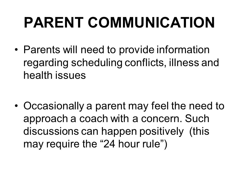 PARENT COMMUNICATION Parents will need to provide information regarding scheduling conflicts, illness and health issues Occasionally a parent may feel the need to approach a coach with a concern.