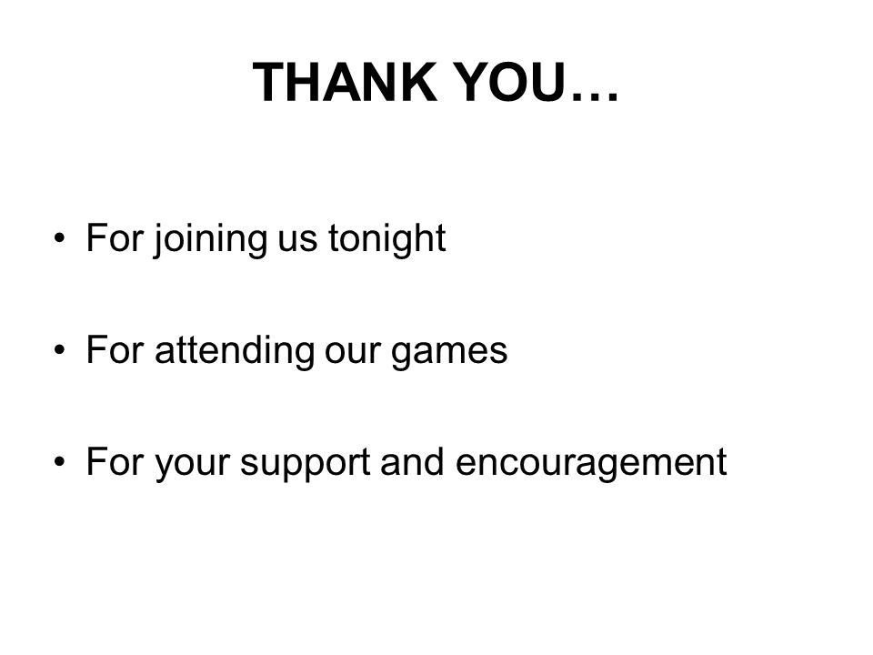 THANK YOU… For joining us tonight For attending our games For your support and encouragement