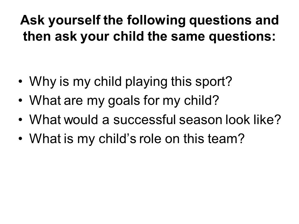 Ask yourself the following questions and then ask your child the same questions: Why is my child playing this sport.