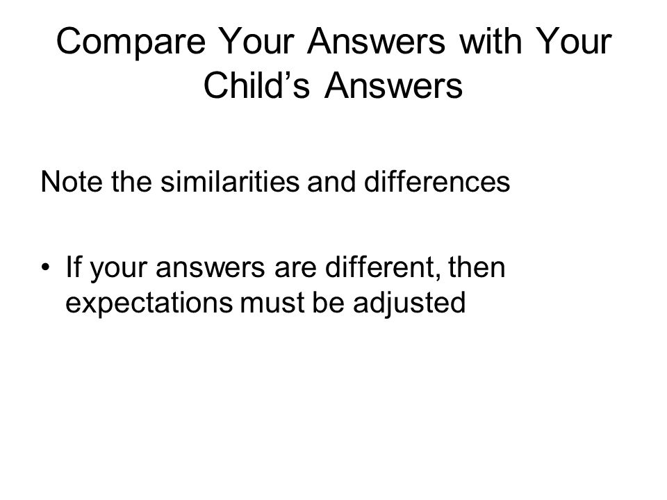 Compare Your Answers with Your Childs Answers Note the similarities and differences If your answers are different, then expectations must be adjusted