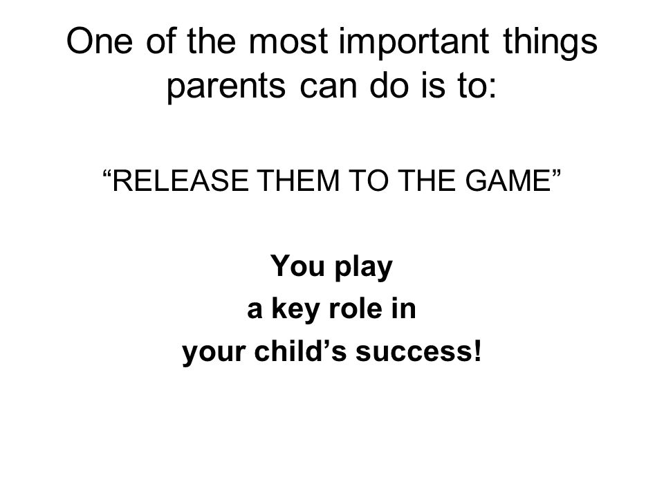 One of the most important things parents can do is to: RELEASE THEM TO THE GAME You play a key role in your childs success!