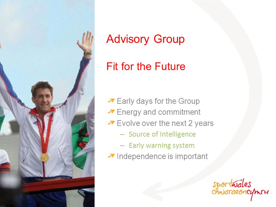 Fit for the Future Advisory Group Early days for the Group Energy and commitment Evolve over the next 2 years – Source of Intelligence – Early warning system Independence is important