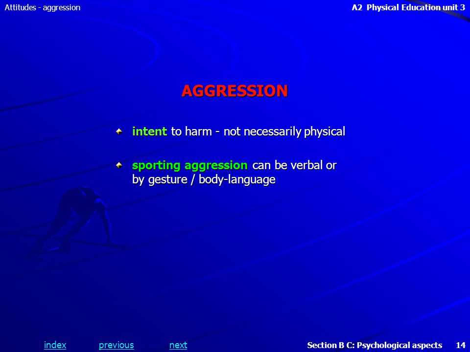 A2 Physical Education unit 3 Section B C: Psychological aspects 14 indexpreviousnext Attitudes - aggressionAGGRESSION intent to harm - not necessarily physical sporting aggression can be verbal or by gesture / body-language