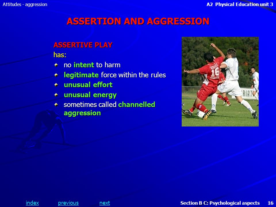 A2 Physical Education unit 3 Section B C: Psychological aspects 16 indexpreviousnext Attitudes - aggression ASSERTION AND AGGRESSION ASSERTIVE PLAY has: no intent to harm legitimate force within the rules unusual effort unusual energy sometimes called channelled aggression