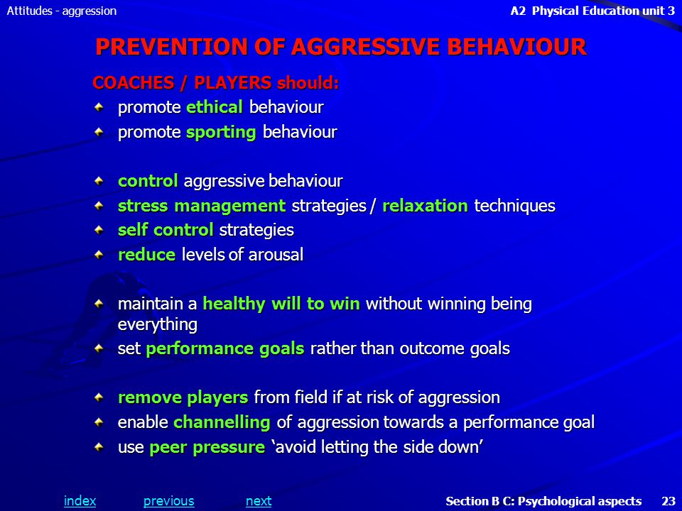 A2 Physical Education unit 3 Section B C: Psychological aspects 23 indexpreviousnext Attitudes - aggression PREVENTION OF AGGRESSIVE BEHAVIOUR COACHES / PLAYERS should: promote ethical behaviour promote sporting behaviour control aggressive behaviour stress management strategies / relaxation techniques self control strategies reduce levels of arousal maintain a healthy will to win without winning being everything set performance goals rather than outcome goals remove players from field if at risk of aggression enable channelling of aggression towards a performance goal use peer pressure avoid letting the side down